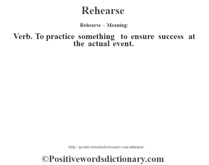 Rehearse - Meaning:   Verb. To practice something to ensure success at the actual event.