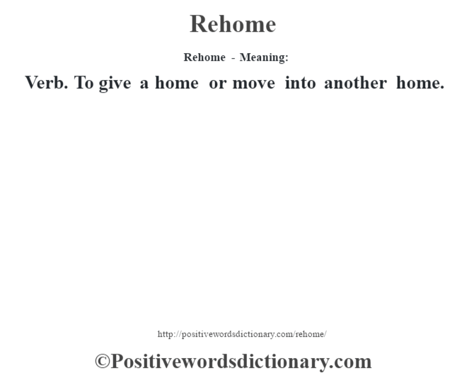 Rehome - Meaning:   Verb. To give a home or move into another home.