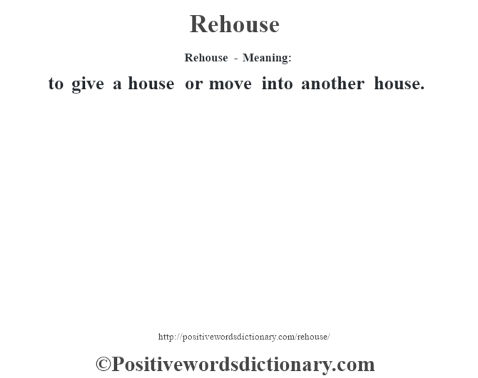 Rehouse - Meaning:   to give a house or move into another house.
