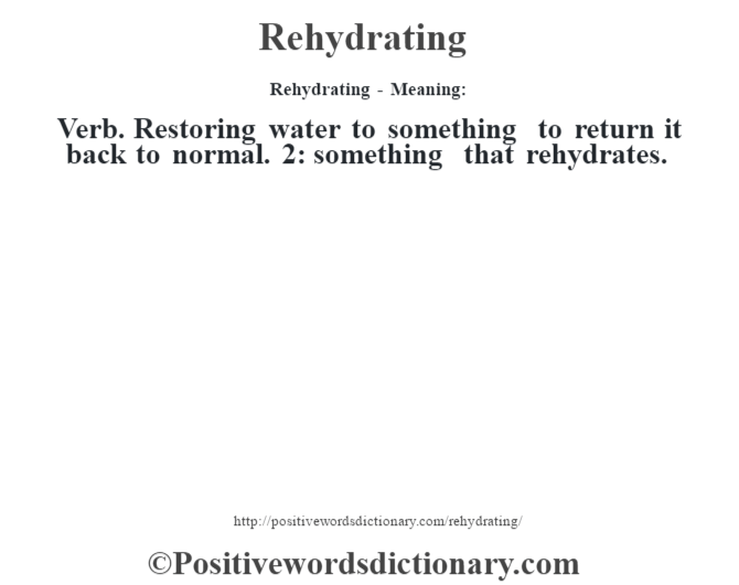 Rehydrating - Meaning:   Verb. Restoring water to something to return it back to normal. 2: something that rehydrate's.