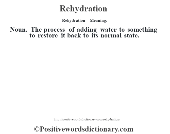 Rehydration - Meaning:   Noun. The process of adding water to something to restore it back to its normal state.