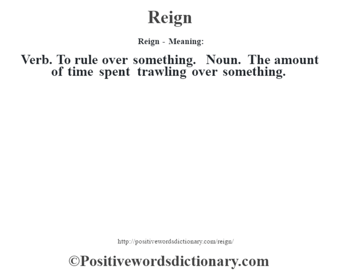 Reign - Meaning:   Verb. To rule over something. Noun. The amount of time spent trawling over something.