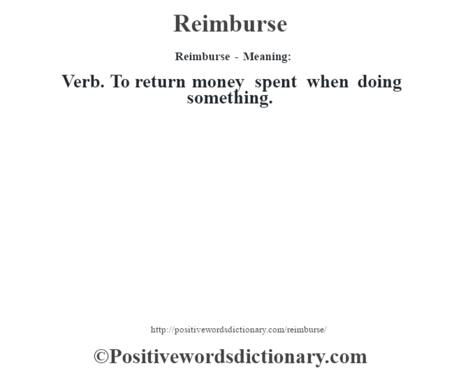 Reimburse - Meaning:   Verb. To return money spent when doing something.