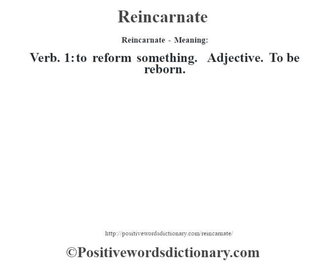 Reincarnate - Meaning:   Verb. 1: to reform something. Adjective. To be reborn.