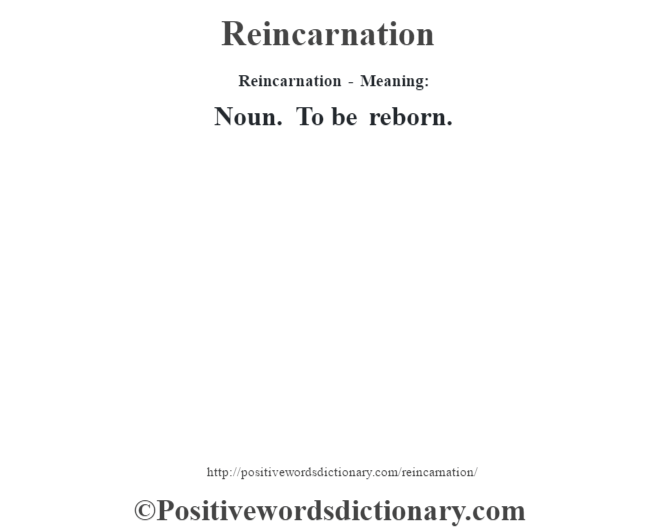 Reincarnation - Meaning:   Noun. To be reborn.