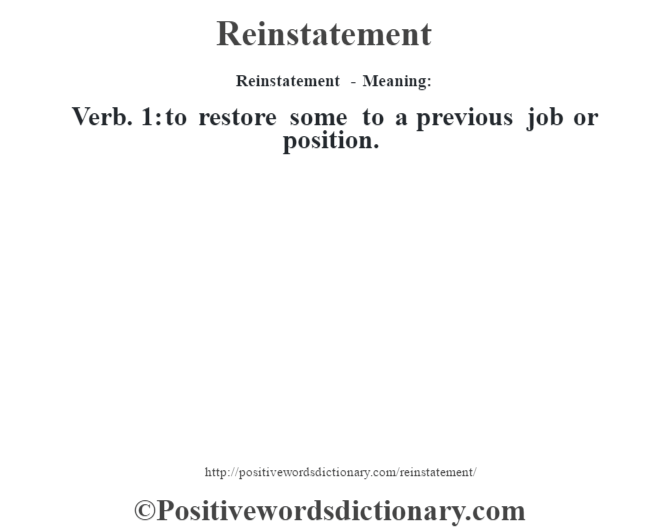 Reinstatement - Meaning:   Verb. 1: to restore some to a previous job or position.