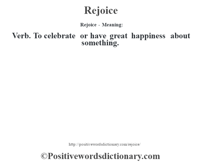 Rejoice - Meaning:   Verb. To celebrate or have great happiness about something.
