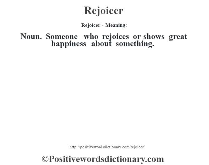 Rejoicer - Meaning:   Noun. Someone who rejoices or shows great happiness about something.