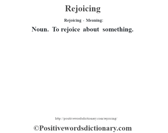 Rejoicing - Meaning:   Noun. To rejoice about something.
