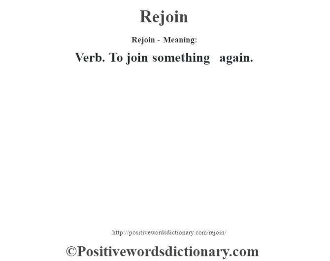 Rejoin - Meaning:   Verb. To join something again.