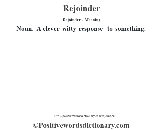 Rejoinder - Meaning:   Noun. A clever witty response to something.