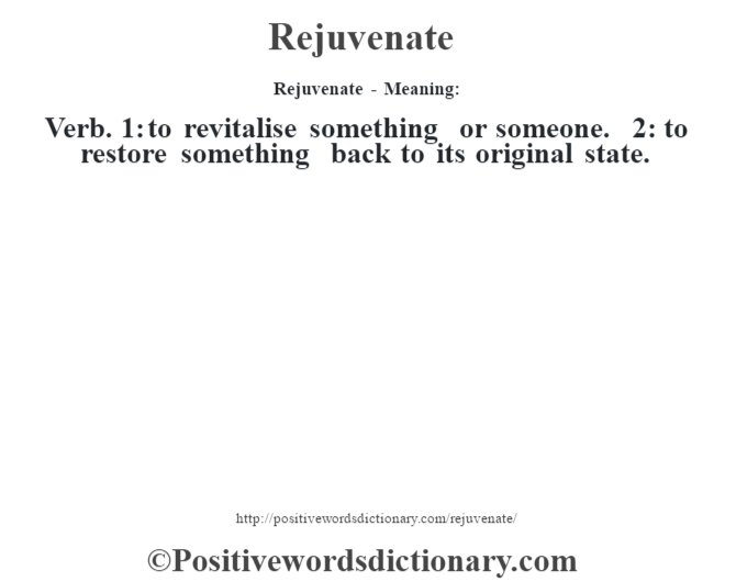 Rejuvenate - Meaning:   Verb. 1: to revitalise something or someone. 2: to restore something back to its original state.