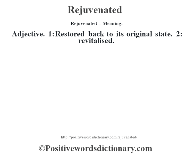 Rejuvenated - Meaning:   Adjective. 1: Restored back to its original state. 2: revitalised.