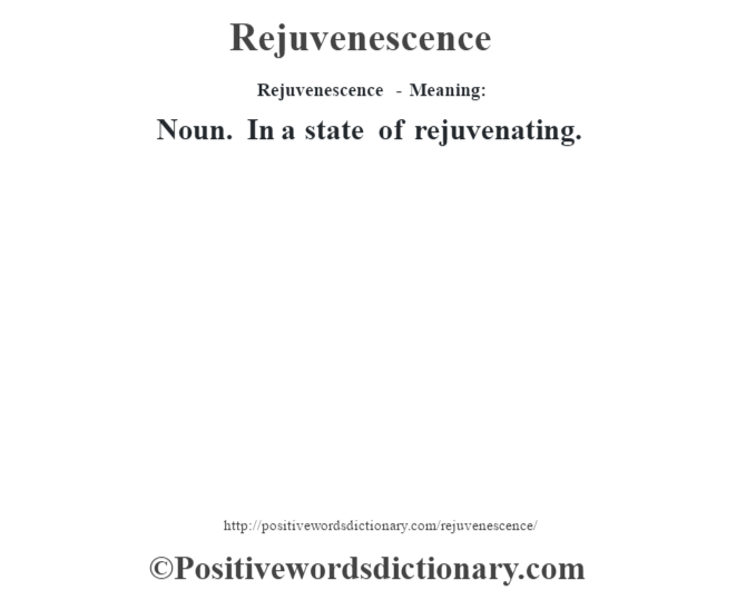 Rejuvenescence - Meaning:   Noun. In a state of rejuvenating.