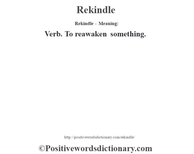 Rekindle - Meaning:   Verb. To reawaken something.