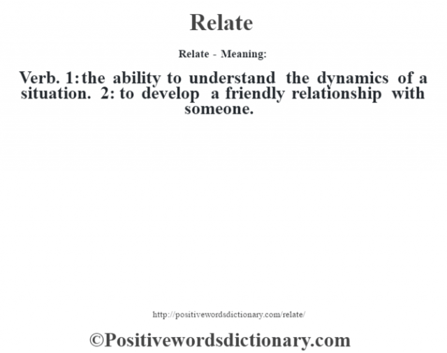 Relate - Meaning:   Verb. 1: the ability to understand the dynamics of a situation. 2: to develop a friendly relationship with someone.