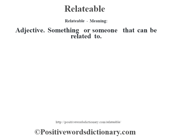Relateable - Meaning:   Adjective.  Something or someone that can be related to.