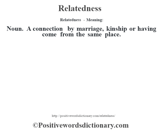 Relatedness - Meaning:   Noun.  A connection by marriage, kinship or having come from the same place.