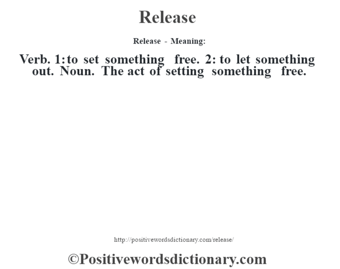 Release - Meaning:   Verb. 1: to set something free. 2: to let something out. Noun. The act of setting something free.