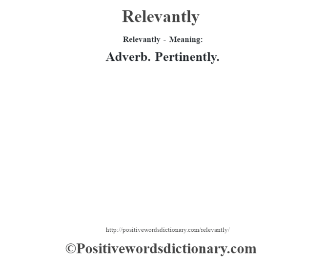 Relevantly - Meaning:   Adverb. Pertinently.