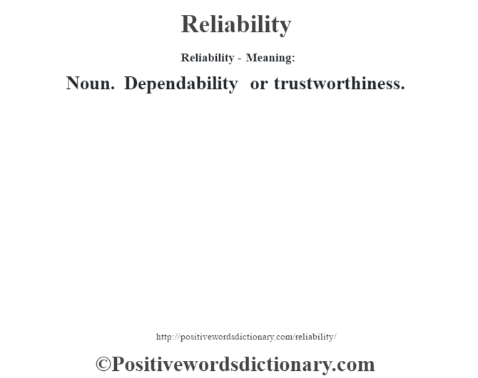 Reliability - Meaning:   Noun. Dependability or trustworthiness.