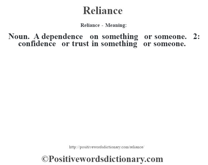 Reliance - Meaning:   Noun. A dependence on something or someone. 2: confidence or trust in something or someone.