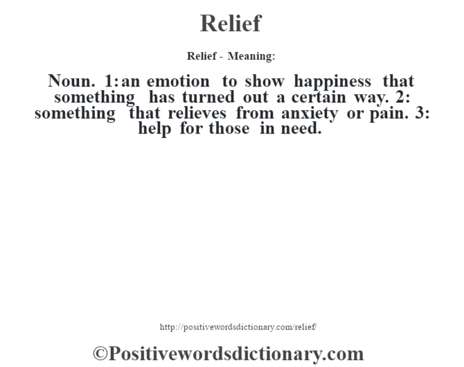 Relief - Meaning:   Noun. 1: an emotion to show happiness that something has turned out a certain way. 2: something that relieves from anxiety or pain. 3: help for those in need.
