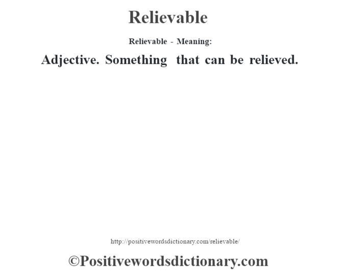 Relievable - Meaning:   Adjective. Something that can be relieved.