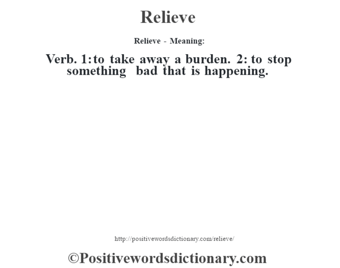 Relieve - Meaning:   Verb. 1: to take away a burden. 2: to stop something bad that is happening.