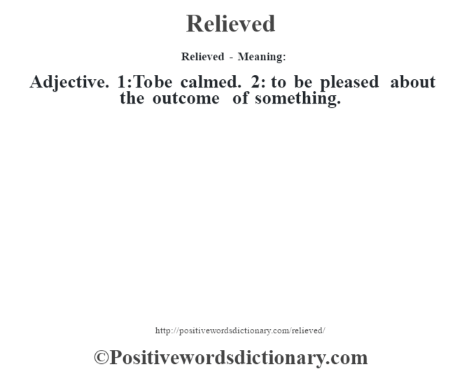 Relieved - Meaning:   Adjective. 1:To be calmed. 2: to be pleased about the outcome of something.