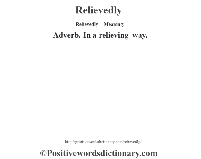 Relievedly - Meaning:   Adverb. In a relieving way.