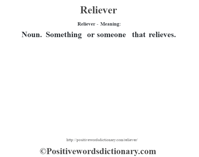 Reliever - Meaning:   Noun. Something or someone that relieves.