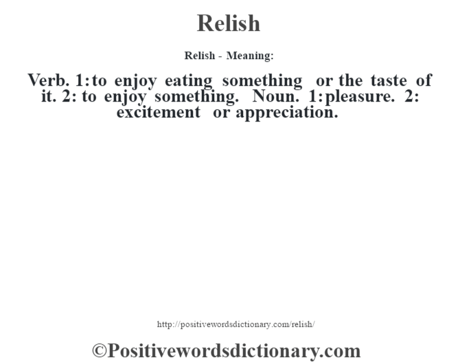 Relish - Meaning:   Verb. 1: to enjoy eating something or the taste of it. 2: to enjoy something. Noun. 1: pleasure. 2: excitement or appreciation.