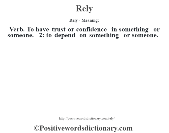 Rely - Meaning:   Verb. To have trust or confidence in something or someone. 2: to depend on something or someone.