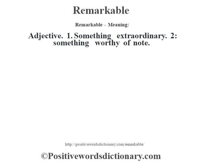 Remarkable - Meaning:   Adjective. 1. Something extraordinary. 2: something worthy of note.