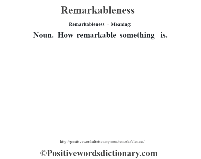 Remarkableness - Meaning:   Noun. How remarkable something is.