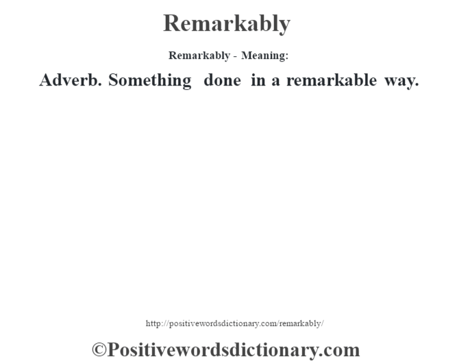 Remarkably - Meaning:   Adverb. Something done in a remarkable way.