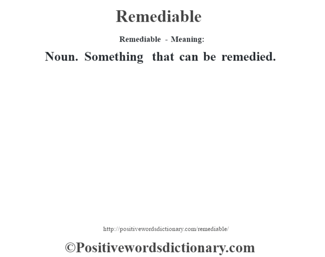 Remediable - Meaning:   Noun. Something that can be remedied.