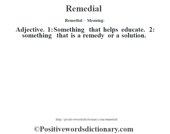 Remedial - Meaning:   Adjective. 1: Something that helps educate. 2: something that is a remedy or a solution.