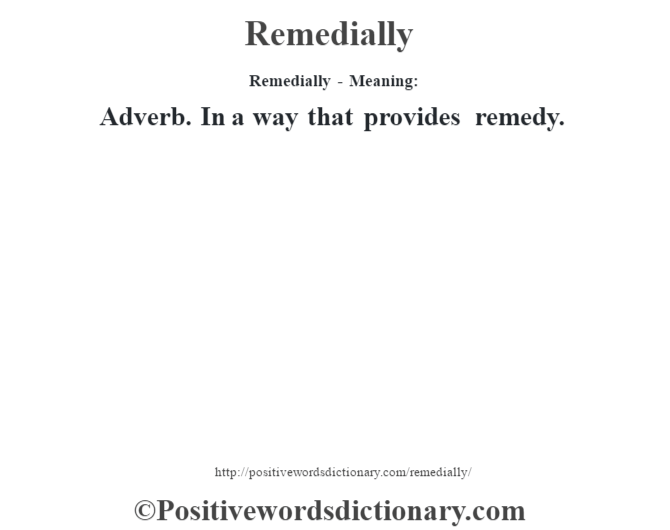 Remedially - Meaning:   Adverb. In a way that provides remedy.