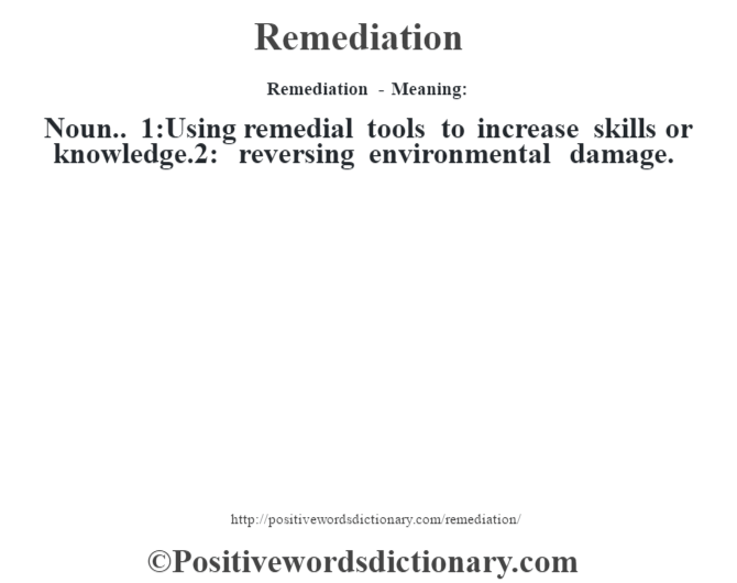 Remediation - Meaning:   Noun.. 1:Using remedial tools to increase skills or knowledge.2: reversing environmental damage.