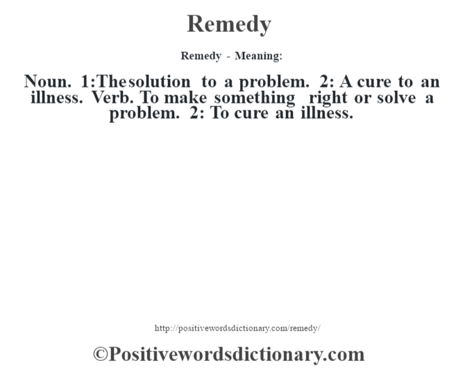Remedy - Meaning:   Noun. 1:The solution to a problem. 2: A cure to an illness. Verb. To make something right or solve a problem. 2: To cure an illness.