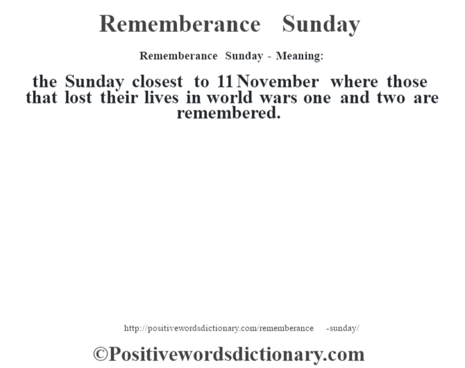 Rememberance Sunday - Meaning:   the Sunday closest to 11 November where those that lost their lives in world wars one and two are remembered.