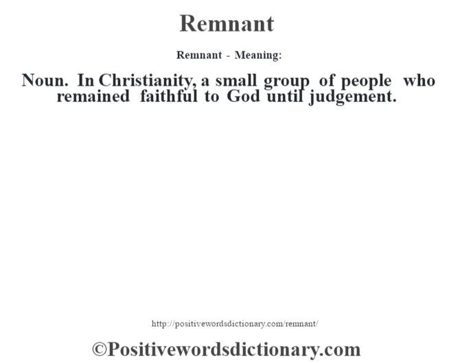 Remnant - Meaning:   Noun. In Christianity, a small group of people who remained faithful to God until judgement.
