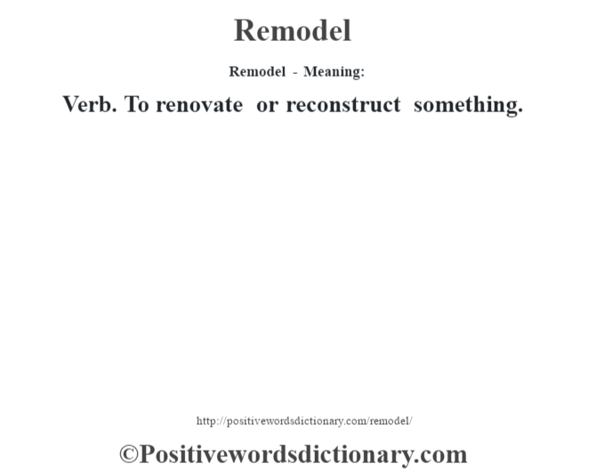 Remodel - Meaning:   Verb. To renovate or reconstruct something.