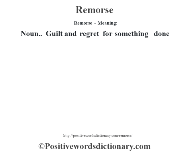 Remorse - Meaning:   Noun.. Guilt and regret for something done