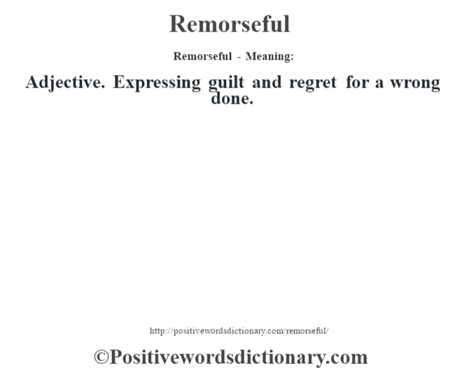 Remorseful - Meaning:   Adjective. Expressing guilt and regret for a wrong done.