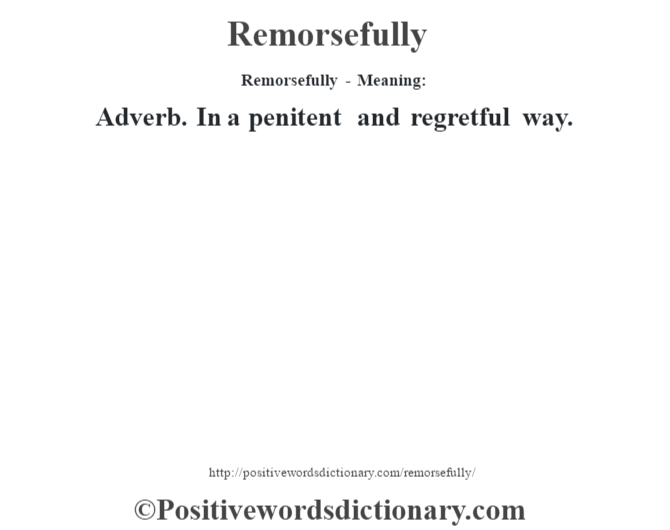 Remorsefully - Meaning:   Adverb. In a penitent and regretful way.