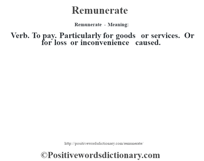 Remunerate - Meaning:   Verb. To pay. Particularly for goods or services. Or for loss or inconvenience caused.