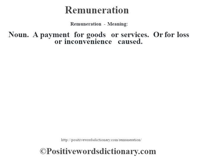 Remuneration - Meaning:   Noun. A payment for goods or services. Or for loss or inconvenience caused.
